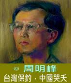 台灣保釣,中國哭夭 ∣◎周明峰|台灣e新聞