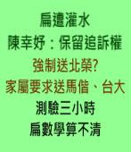 扁遭灌水 陳幸妤:保留追訴權。強制送北榮? 家屬要求送馬偕、台大  ∣台灣e新聞