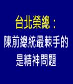 北榮:陳前總統最棘手的是精神問題∣台灣e新聞