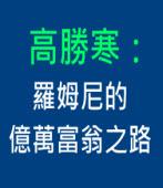 高勝寒:羅姆尼的億萬富翁之路 ∣台灣e新聞