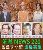 《笨湖 NEWS 220》 曾勇夫北監 虐扁害扁|台灣e新聞
