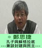 孔子與蘇格拉底 ---兼談封建與民主---∣◎ 鄭思捷|台灣e新聞