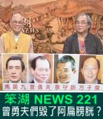 《笨湖 NEWS 221》曾勇夫們毀了阿扁膀胱?|台灣e新聞