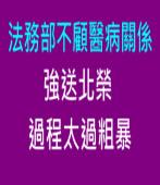 法務部不顧醫病關係,強送北榮過程太過粗暴 ∣台灣e新聞