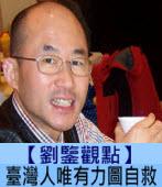 【劉鑒觀點】臺灣人唯有力圖自救|台灣e新聞