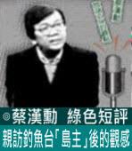 親訪釣魚台「島主」後的觀感∣◎ 蔡漢勳∣台灣e新聞