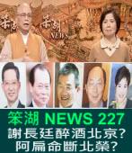 《笨湖 NEWS 227》 謝長廷醉酒北京?阿扁命斷北榮?|台灣e新聞