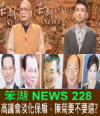 《笨湖 NEWS 228》  高議會淡化保扁,陳菊要不要選?|台灣e新聞