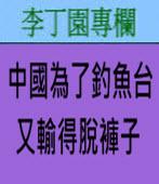 中國為了釣魚台又輸得脫褲子∣◎ 李丁園∣台灣e新聞