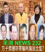 《笨湖 NEWS 232》關瘋關死?方子傑連哄帶騙阿扁回北監?|台灣e新聞