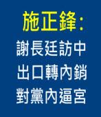 施正鋒:謝長廷訪中 出口轉內銷、對黨內逼宮 ∣台灣e新聞