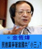 民進黨爭著當國共「小三」? ∣◎ 金恆煒  ∣台灣e新聞