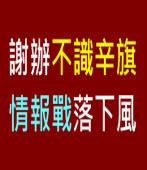 謝辦不識辛旗 情報戰落下風∣台灣e新聞