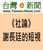 【台灣e新聞社論】謝長廷的短視∣台灣e新聞