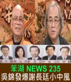 《笨湖 NEWS 235》吳錦發爆謝長廷小中風|台灣e新聞