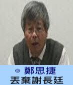 丟棄謝長廷∣◎ 鄭思捷|台灣e新聞
