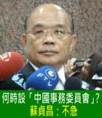 何時設「中國事務委員會」?蘇貞昌:不急 |台灣e新聞