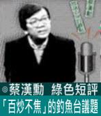 「百炒不焦」的釣魚台議題∣◎ 蔡漢勳∣台灣e新聞