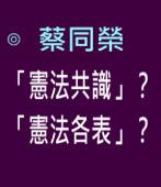 「憲法共識」? 「憲法各表」? ∣◎ 蔡同榮 ∣台灣e新聞