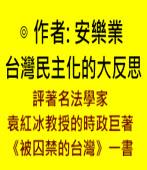 台灣民主化的大反思 ——評著名法學家袁紅冰教授的時政巨著《被囚禁的台灣》一書∣◎ 作者: 安樂業∣台灣e新聞