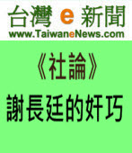【台灣e新聞社論】謝長廷的奸巧|台灣e新聞