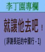 就讓他去吧﹗( 評謝長廷的中國行 - 1)∣◎ 李丁園∣台灣e新聞