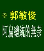 阿扁總統的無奈 ∣◎ 郭敏俊  |台灣e新聞