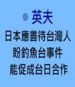 日本應善待台灣人盼釣魚台事件能促成台日合作∣◎英夫 |台灣e新聞