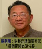 謝長廷請讀  廖亦武「這個帝國必須分裂」∣◎ 蘇明陽∣台灣e新聞