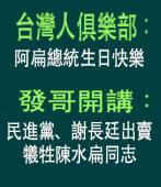 台灣人俱樂部:阿扁總統生日快樂 / 發哥開講:民進黨、謝長廷出賣 犧牲陳水扁同志|台灣e新聞