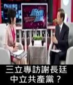 【三立專訪謝長廷】中立共產黨?∣台灣e新聞