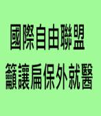 國際自由聯盟 籲讓扁保外就醫∣台灣e新聞