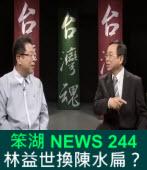 《笨湖 NEWS 244》 謝林益世換陳水扁?
