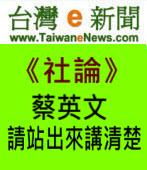【台灣e新聞社論】蔡英文請站出來講清楚|台灣e新聞