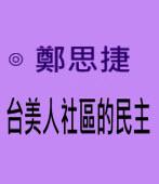台美人社區的民主∣◎ 鄭思捷|台灣e新聞