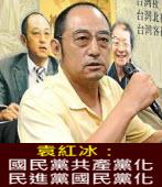 袁紅冰:國民黨共產黨化 民進黨國民黨化|台灣e新聞
