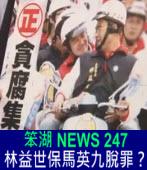 《笨湖 NEWS 247》林益世保馬英九脫罪?