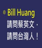 請問蔡英文,請問台灣人!|◎ Bill Huang∣台灣e新聞