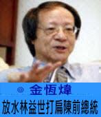 放水林益世打扁陳前總統∣◎ 金恆煒∣台灣e新聞