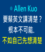 要蔡英文講清楚? 根本不可能. 不如自己先想清楚 ∣◎ Allen Kuo|台灣e新聞
