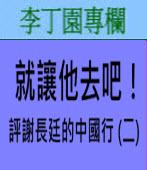 就讓他去吧﹗ 評謝長廷的中國行 (二)∣◎ 李丁園∣台灣e新聞