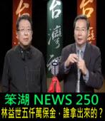 《笨湖 NEWS 250》林益世五仟萬交保,誰拿出來的?