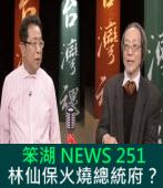 《笨湖 NEWS 251》林仙保火燒總統府?