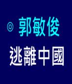 逃離中國  ∣◎ 郭敏俊  |台灣e新聞