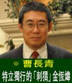 曹長青:特立獨行的「刺?」金恆煒 |台灣e新聞