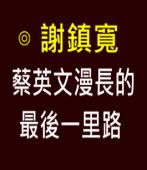 蔡英文漫長的最後一里路∣◎ 謝鎮寬 ∣台灣e新聞