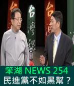 《笨湖 NEWS 254》民進黨不如黑幫?