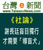 【台灣e新聞社論】謝長廷盲目獨行,才需要「導盲犬」