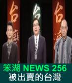 《笨湖 NEWS 256》 被出賣的台灣?國共陷害扁內幕?