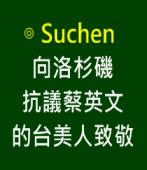 向洛杉磯抗議蔡英文的台美人致∣◎ Suchen Lai ∣台灣e新聞